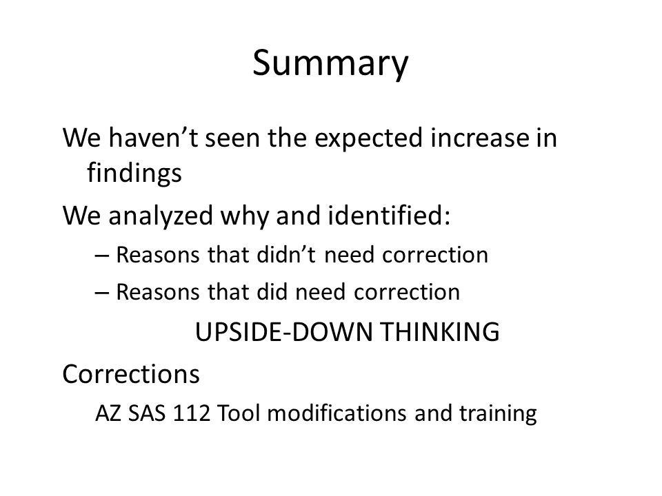 Summary We havent seen the expected increase in findings We analyzed why and identified: – Reasons that didnt need correction – Reasons that did need