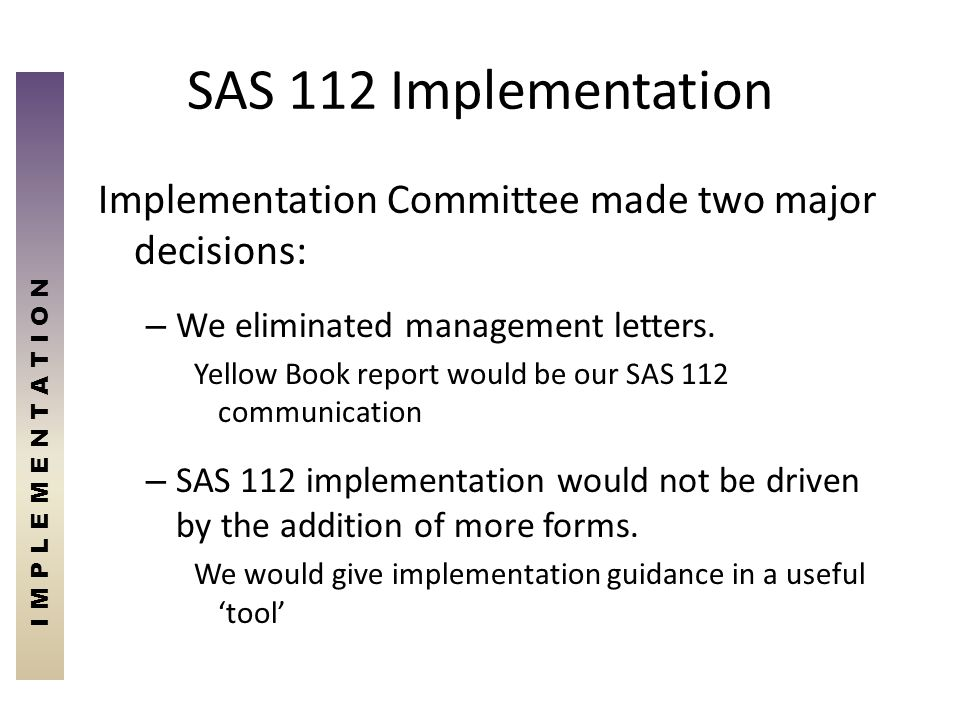 SAS 112 Implementation Implementation Committee made two major decisions: – We eliminated management letters. Yellow Book report would be our SAS 112