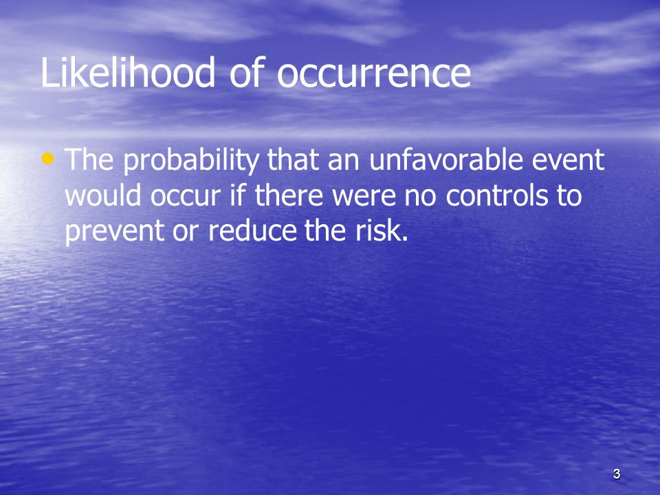 3 Likelihood of occurrence The probability that an unfavorable event would occur if there were no controls to prevent or reduce the risk.