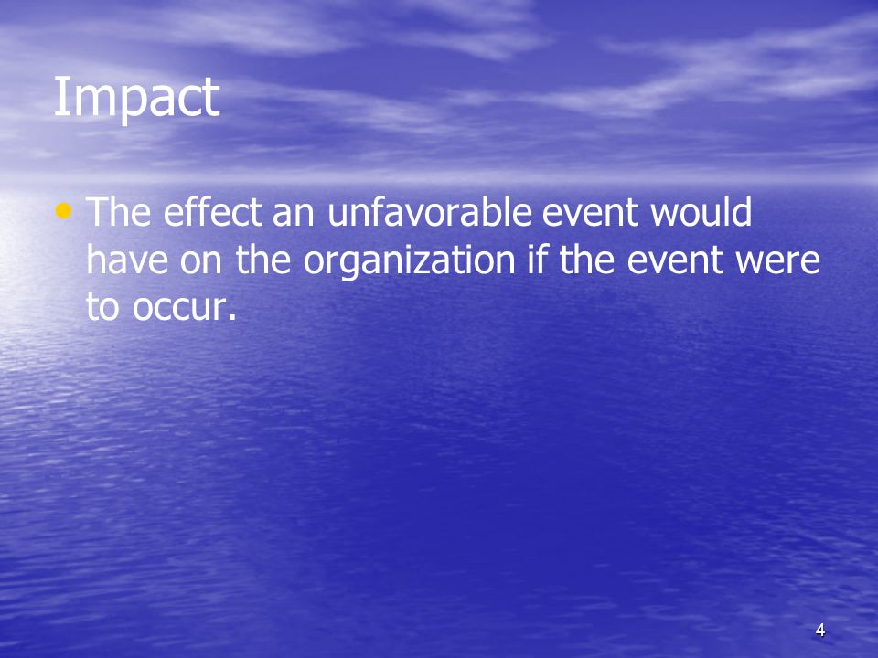 4 Impact The effect an unfavorable event would have on the organization if the event were to occur.