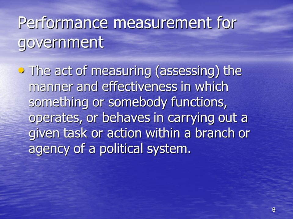 6 Performance measurement for government The act of measuring (assessing) the manner and effectiveness in which something or somebody functions, operates, or behaves in carrying out a given task or action within a branch or agency of a political system.