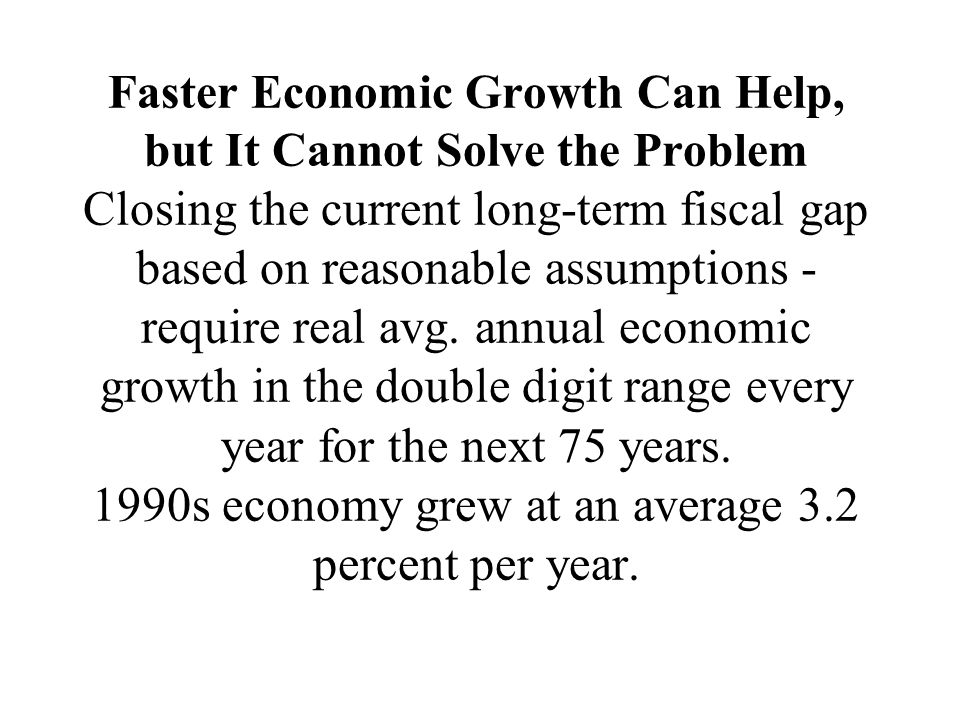 Faster Economic Growth Can Help, but It Cannot Solve the Problem Closing the current long-term fiscal gap based on reasonable assumptions - require real avg.