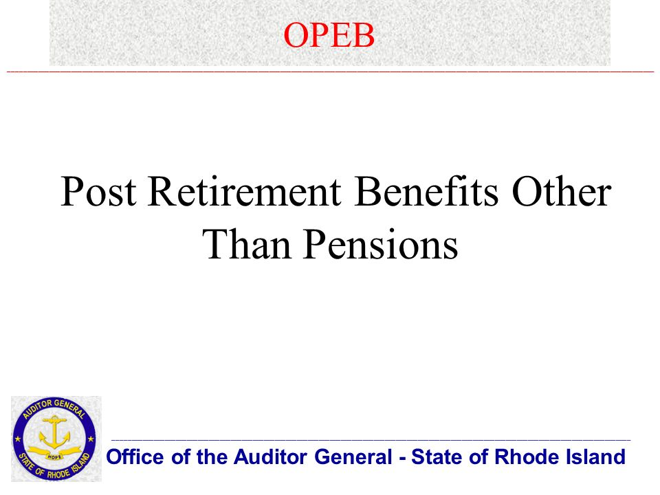 OPEB Office of the Auditor General - State of Rhode Island _____________________________________________________________________________________________________________________________________________ ________________________________________________________________________________________________________________________________________________________________________________ Post Retirement Benefits Other Than Pensions