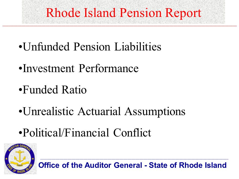 Rhode Island Pension Report Office of the Auditor General - State of Rhode Island _____________________________________________________________________________________________________________________________________________ ________________________________________________________________________________________________________________________________________________________________________________ Unfunded Pension Liabilities Investment Performance Funded Ratio Unrealistic Actuarial Assumptions Political/Financial Conflict