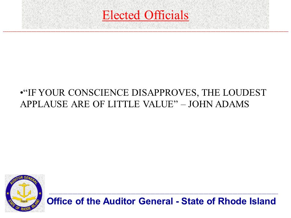 Elected Officials Office of the Auditor General - State of Rhode Island _____________________________________________________________________________________________________________________________________________ ________________________________________________________________________________________________________________________________________________________________________________ IF YOUR CONSCIENCE DISAPPROVES, THE LOUDEST APPLAUSE ARE OF LITTLE VALUE – JOHN ADAMS