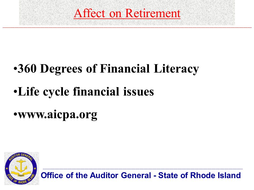 Affect on Retirement Office of the Auditor General - State of Rhode Island _____________________________________________________________________________________________________________________________________________ ________________________________________________________________________________________________________________________________________________________________________________ 360 Degrees of Financial Literacy Life cycle financial issues www.aicpa.org