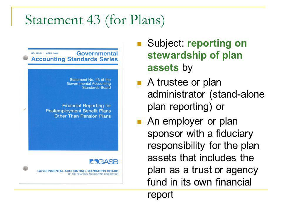Statement 43 (for Plans) Subject: reporting on stewardship of plan assets by A trustee or plan administrator (stand-alone plan reporting) or An employer or plan sponsor with a fiduciary responsibility for the plan assets that includes the plan as a trust or agency fund in its own financial report