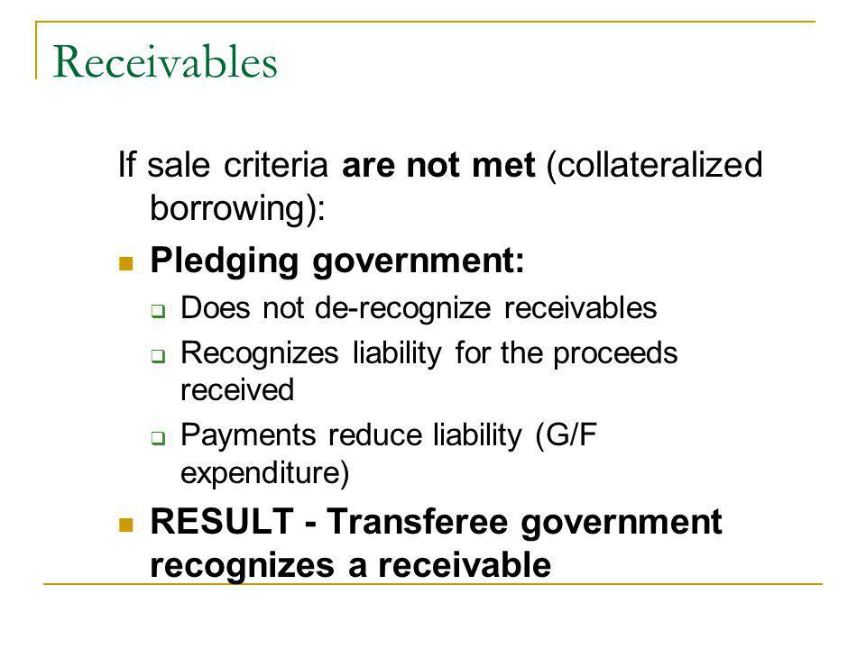 If sale criteria are not met (collateralized borrowing): Pledging government: Does not de-recognize receivables Recognizes liability for the proceeds received Payments reduce liability (G/F expenditure) RESULT - Transferee government recognizes a receivable
