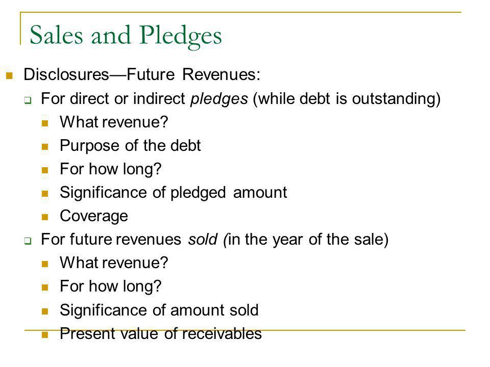 Sales and Pledges DisclosuresFuture Revenues: For direct or indirect pledges (while debt is outstanding) What revenue.