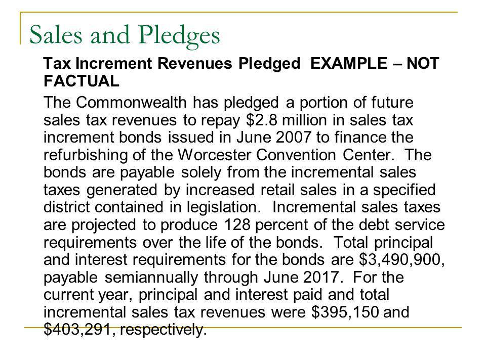 Sales and Pledges Tax Increment Revenues Pledged EXAMPLE – NOT FACTUAL The Commonwealth has pledged a portion of future sales tax revenues to repay $2.8 million in sales tax increment bonds issued in June 2007 to finance the refurbishing of the Worcester Convention Center.