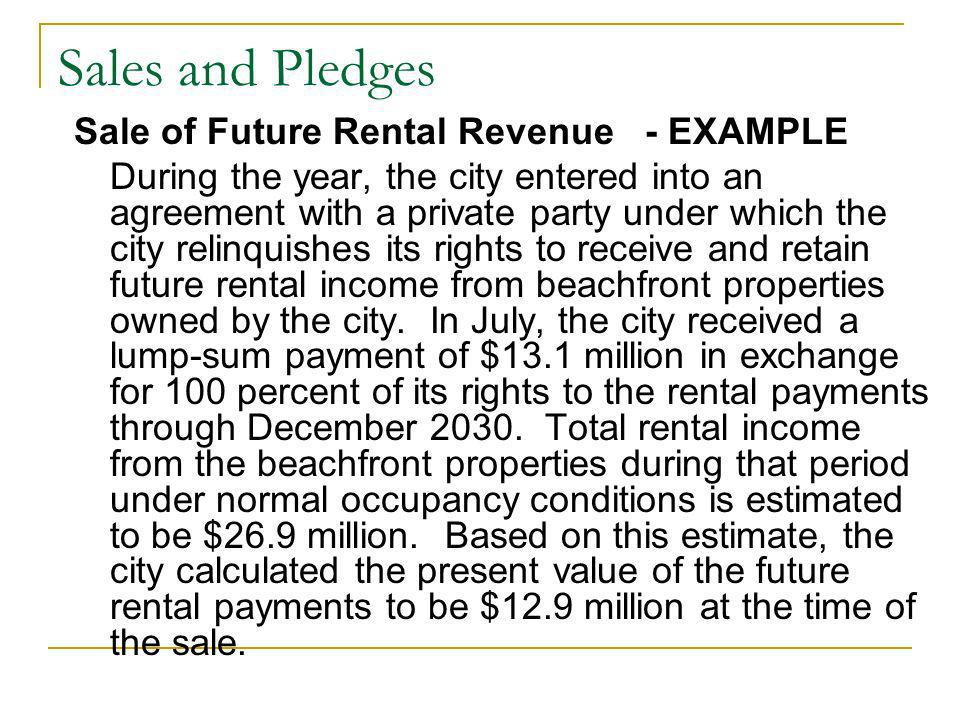 Sales and Pledges Sale of Future Rental Revenue - EXAMPLE During the year, the city entered into an agreement with a private party under which the city relinquishes its rights to receive and retain future rental income from beachfront properties owned by the city.