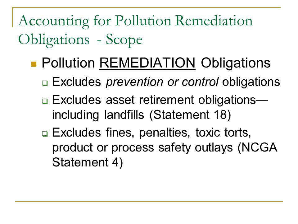 Accounting for Pollution Remediation Obligations - Scope Pollution REMEDIATION Obligations Excludes prevention or control obligations Excludes asset retirement obligations including landfills (Statement 18) Excludes fines, penalties, toxic torts, product or process safety outlays (NCGA Statement 4)
