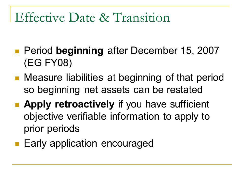 Effective Date & Transition Period beginning after December 15, 2007 (EG FY08) Measure liabilities at beginning of that period so beginning net assets can be restated Apply retroactively if you have sufficient objective verifiable information to apply to prior periods Early application encouraged