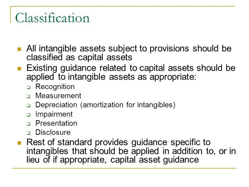 Classification All intangible assets subject to provisions should be classified as capital assets Existing guidance related to capital assets should be applied to intangible assets as appropriate: Recognition Measurement Depreciation (amortization for intangibles) Impairment Presentation Disclosure Rest of standard provides guidance specific to intangibles that should be applied in addition to, or in lieu of if appropriate, capital asset guidance