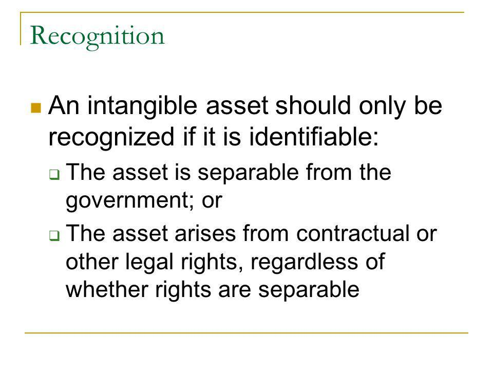 Recognition An intangible asset should only be recognized if it is identifiable: The asset is separable from the government; or The asset arises from contractual or other legal rights, regardless of whether rights are separable