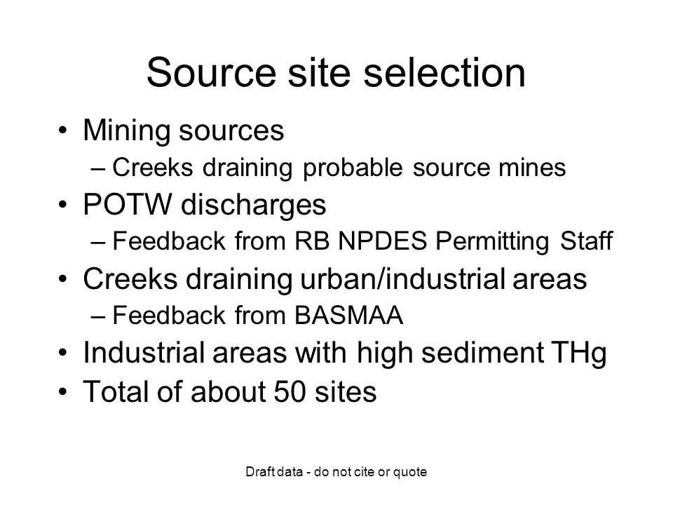 Draft data - do not cite or quote Source site selection Mining sources –Creeks draining probable source mines POTW discharges –Feedback from RB NPDES