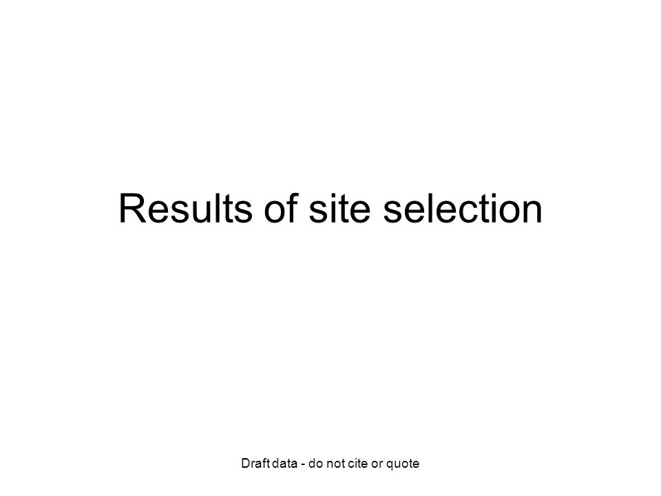 Draft data - do not cite or quote Results of site selection