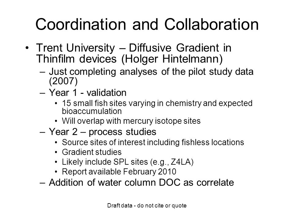 Draft data - do not cite or quote Coordination and Collaboration Trent University – Diffusive Gradient in Thinfilm devices (Holger Hintelmann) –Just completing analyses of the pilot study data (2007) –Year 1 - validation 15 small fish sites varying in chemistry and expected bioaccumulation Will overlap with mercury isotope sites –Year 2 – process studies Source sites of interest including fishless locations Gradient studies Likely include SPL sites (e.g., Z4LA) Report available February 2010 –Addition of water column DOC as correlate