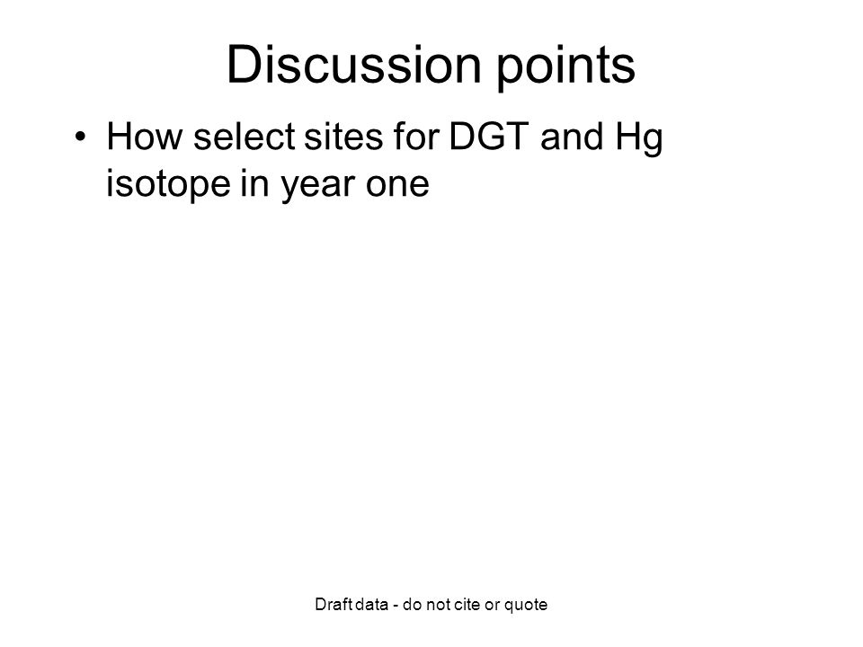 Draft data - do not cite or quote Discussion points How select sites for DGT and Hg isotope in year one