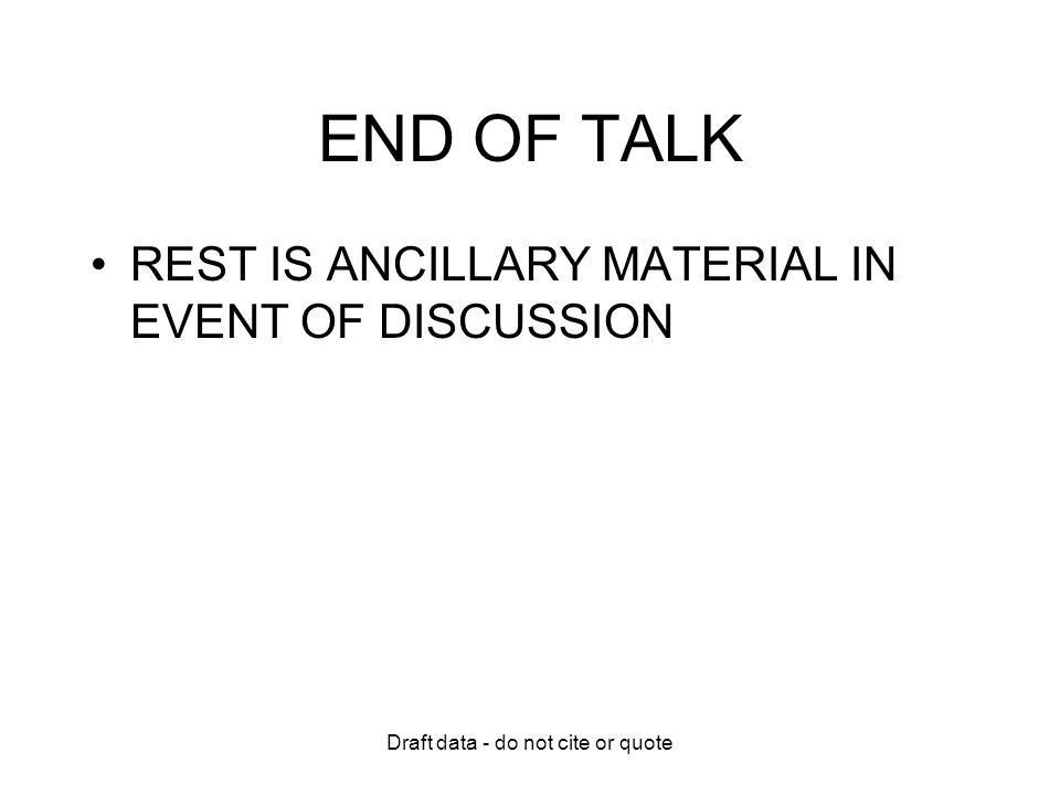 Draft data - do not cite or quote END OF TALK REST IS ANCILLARY MATERIAL IN EVENT OF DISCUSSION