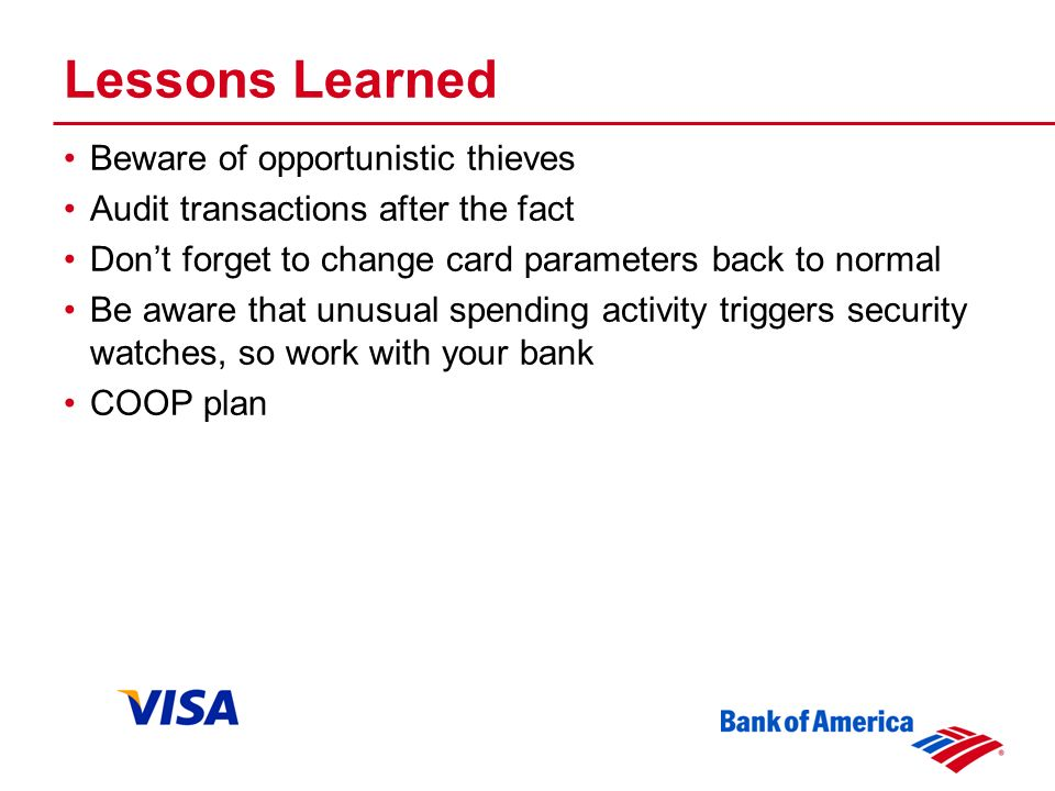 Lessons Learned Beware of opportunistic thieves Audit transactions after the fact Dont forget to change card parameters back to normal Be aware that unusual spending activity triggers security watches, so work with your bank COOP plan