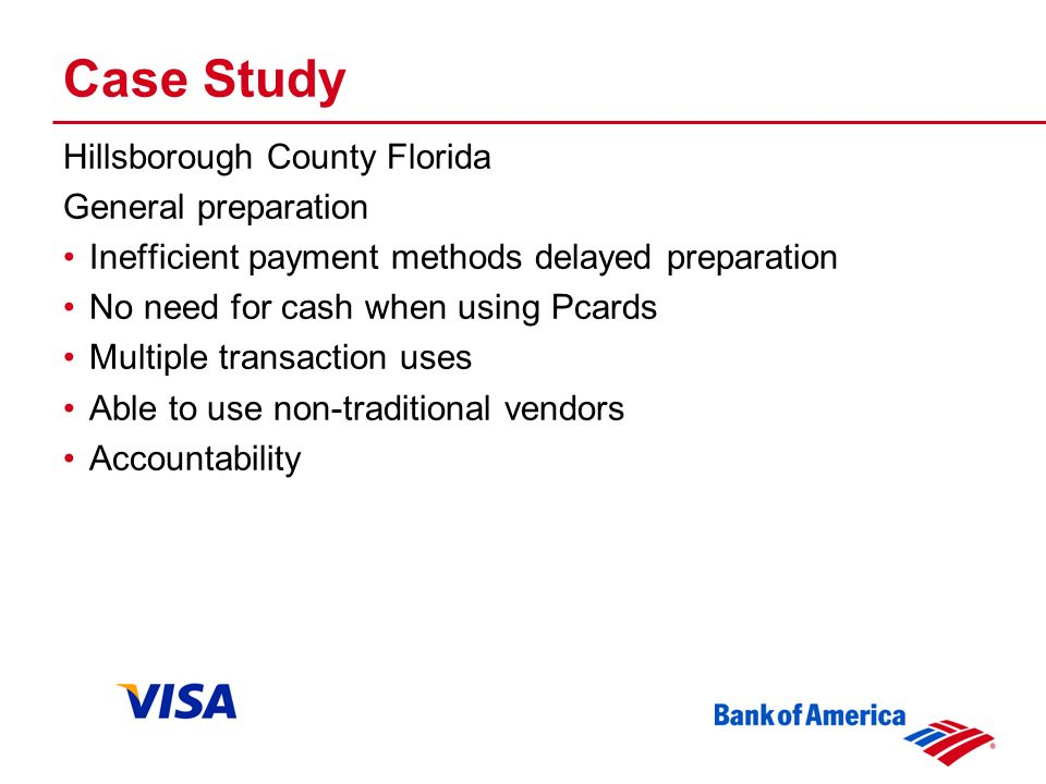 Case Study Hillsborough County Florida General preparation Inefficient payment methods delayed preparation No need for cash when using Pcards Multiple transaction uses Able to use non-traditional vendors Accountability
