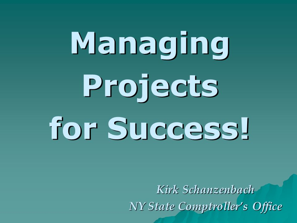 Managing Projects for Success! Kirk Schanzenbach NY State Comptrollers Office