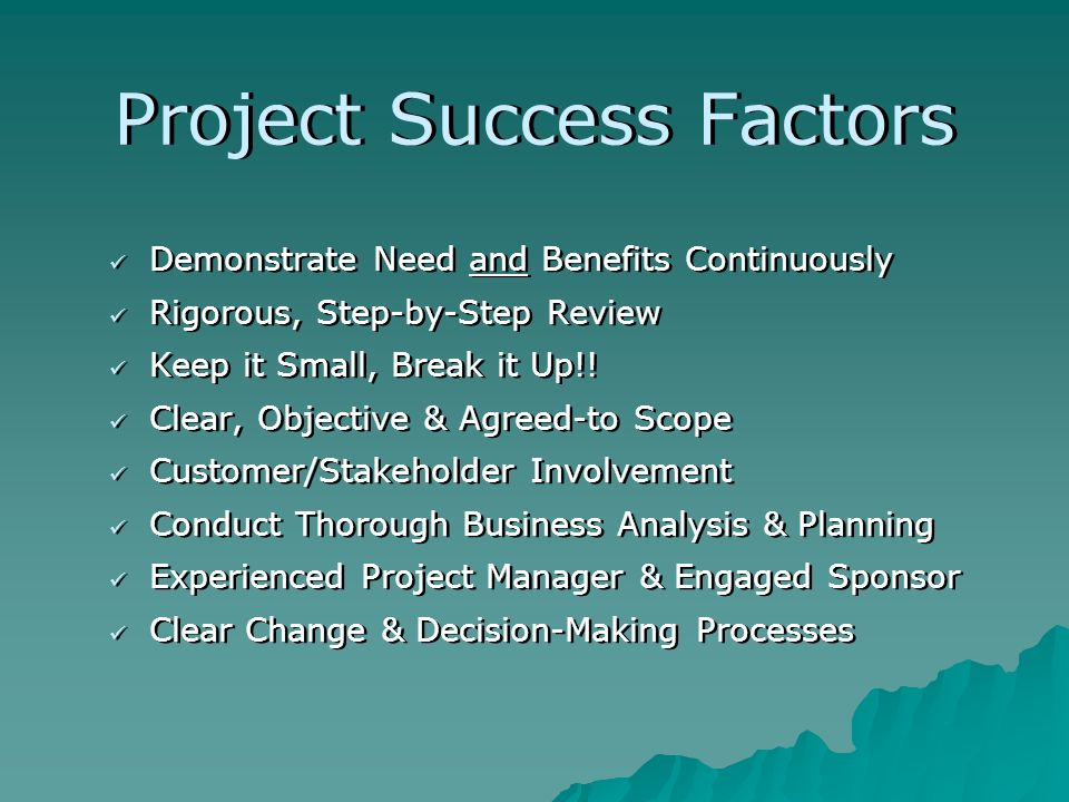 Project Success Factors Demonstrate Need and Benefits Continuously Rigorous, Step-by-Step Review Keep it Small, Break it Up!! Clear, Objective & Agree