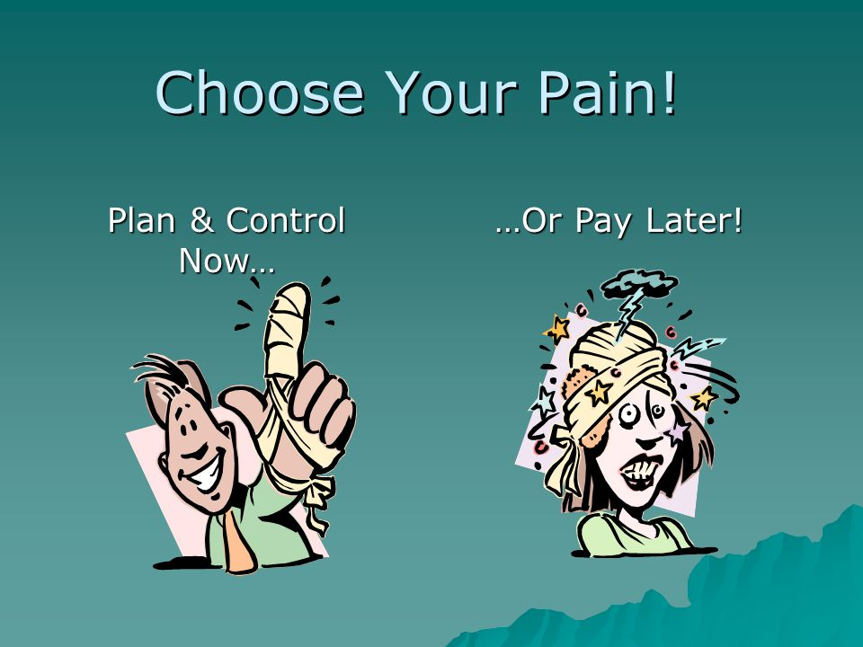 Choose Your Pain! Plan & Control Now… … Or Pay Later!