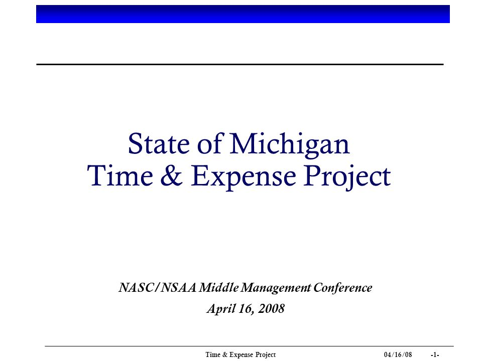 04/16/ Time & Expense Project State of Michigan Time & Expense Project NASC/NSAA Middle Management Conference April 16, 2008