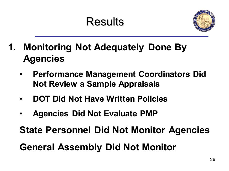26 Results 1.Monitoring Not Adequately Done By Agencies Performance Management Coordinators Did Not Review a Sample Appraisals DOT Did Not Have Written Policies Agencies Did Not Evaluate PMP State Personnel Did Not Monitor Agencies General Assembly Did Not Monitor