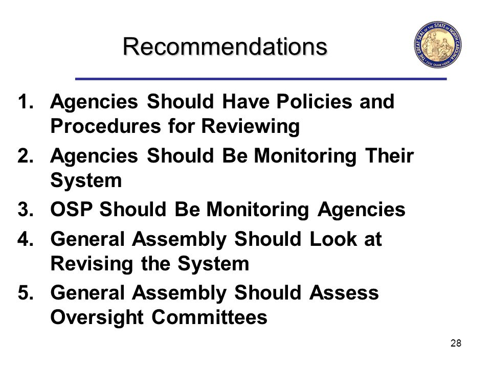 28 Recommendations 1.Agencies Should Have Policies and Procedures for Reviewing 2.Agencies Should Be Monitoring Their System 3.OSP Should Be Monitoring Agencies 4.General Assembly Should Look at Revising the System 5.General Assembly Should Assess Oversight Committees