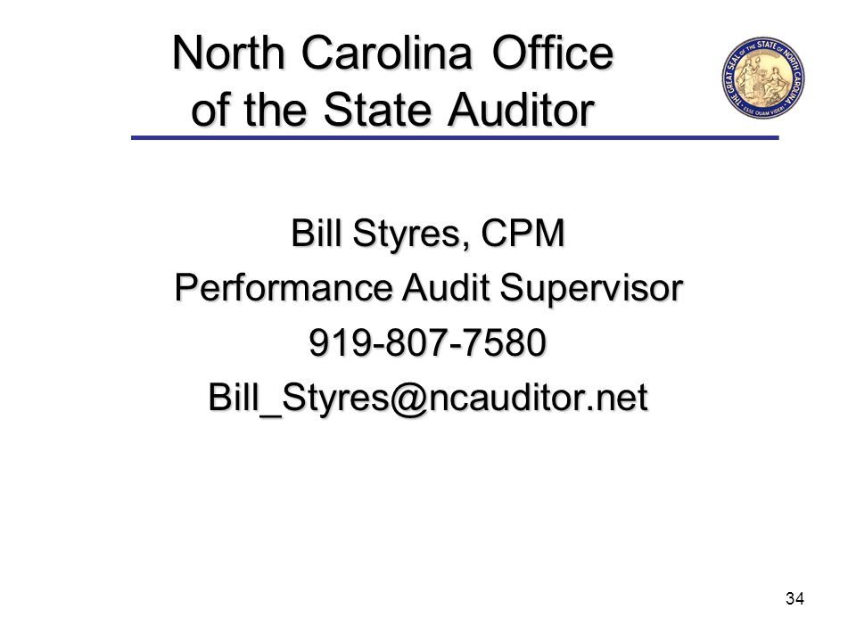 34 North Carolina Office of the State Auditor Bill Styres, CPM Performance Audit Supervisor 919-807-7580Bill_Styres@ncauditor.net