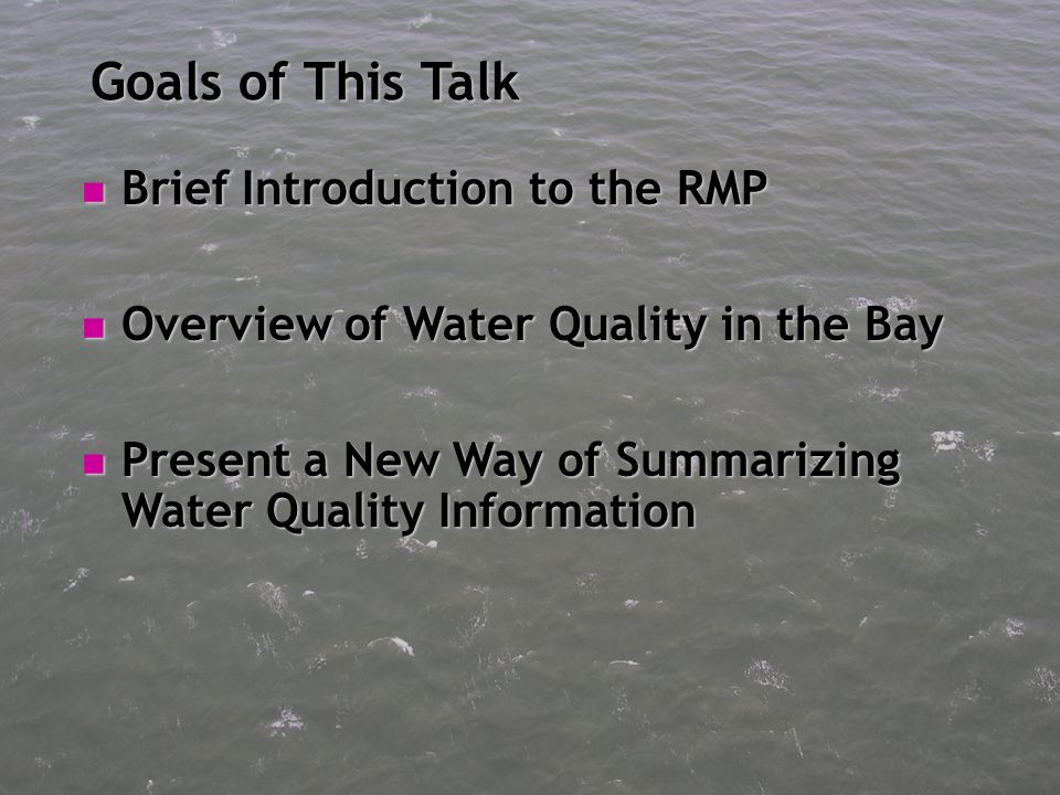 Goals of This Talk Brief Introduction to the RMP Brief Introduction to the RMP Overview of Water Quality in the Bay Overview of Water Quality in the Bay Present a New Way of Summarizing Water Quality Information Present a New Way of Summarizing Water Quality Information