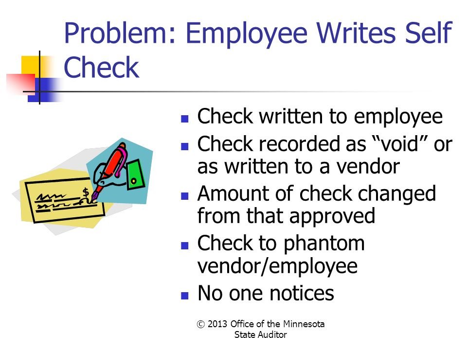 © 2013 Office of the Minnesota State Auditor Problem: Employee Writes Self Check Check written to employee Check recorded as void or as written to a v