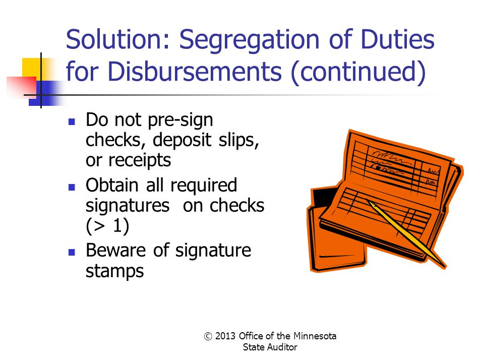 © 2013 Office of the Minnesota State Auditor Solution: Segregation of Duties for Disbursements (continued) Do not pre-sign checks, deposit slips, or r