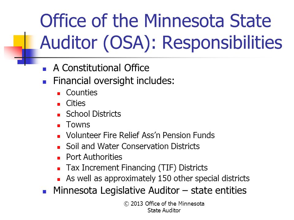 © 2013 Office of the Minnesota State Auditor Office of the Minnesota State Auditor (OSA): Responsibilities A Constitutional Office Financial oversight