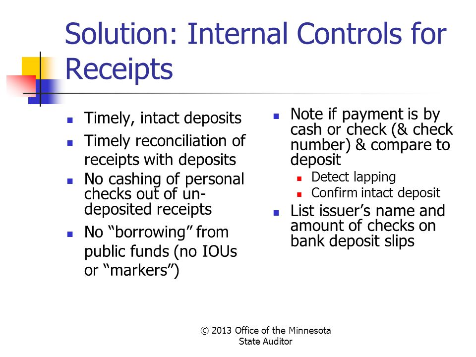 © 2013 Office of the Minnesota State Auditor Solution: Internal Controls for Receipts Timely, intact deposits Timely reconciliation of receipts with d