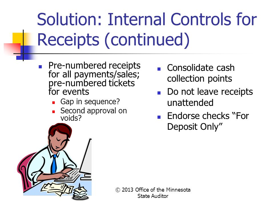 © 2013 Office of the Minnesota State Auditor Solution: Internal Controls for Receipts (continued) Pre-numbered receipts for all payments/sales; pre-nu