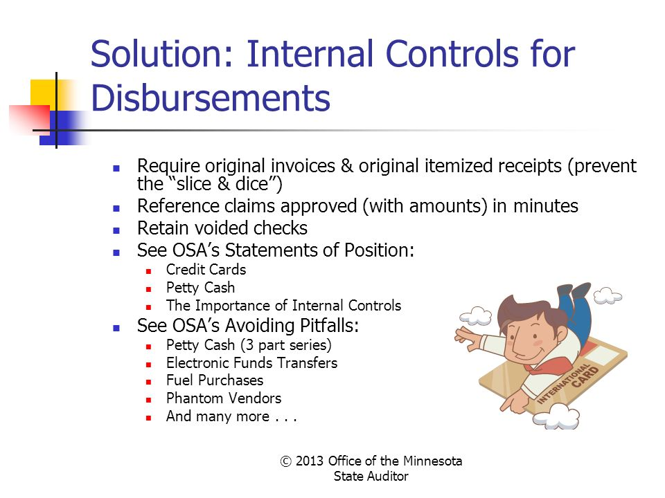 Solution: Internal Controls for Disbursements Require original invoices & original itemized receipts (prevent the slice & dice) Reference claims appro