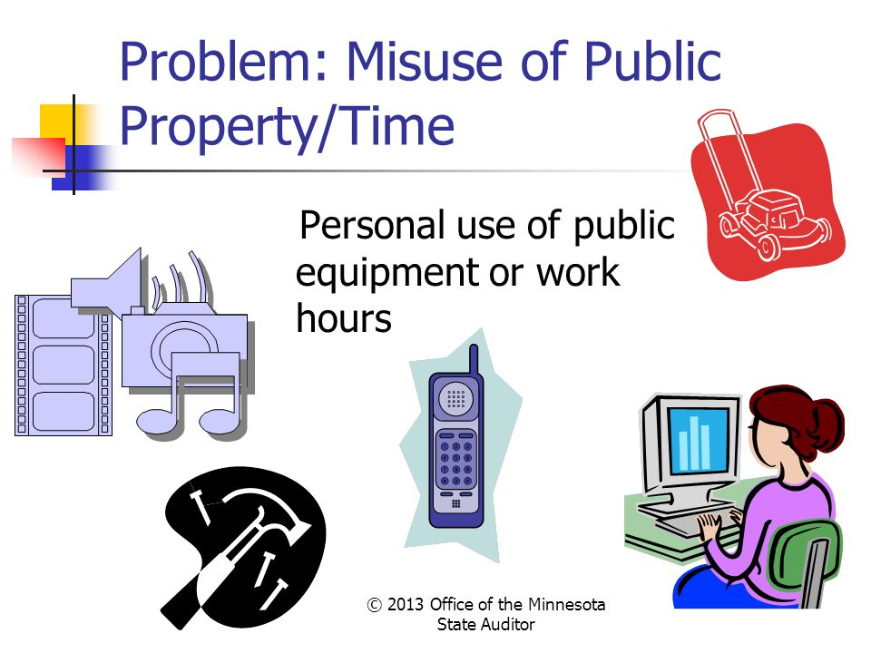 © 2013 Office of the Minnesota State Auditor Problem: Misuse of Public Property/Time Personal use of public equipment or work hours