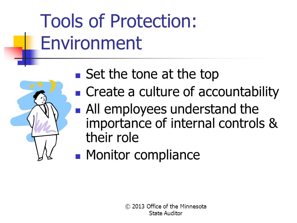 Tools of Protection: Environment Set the tone at the top Create a culture of accountability All employees understand the importance of internal contro