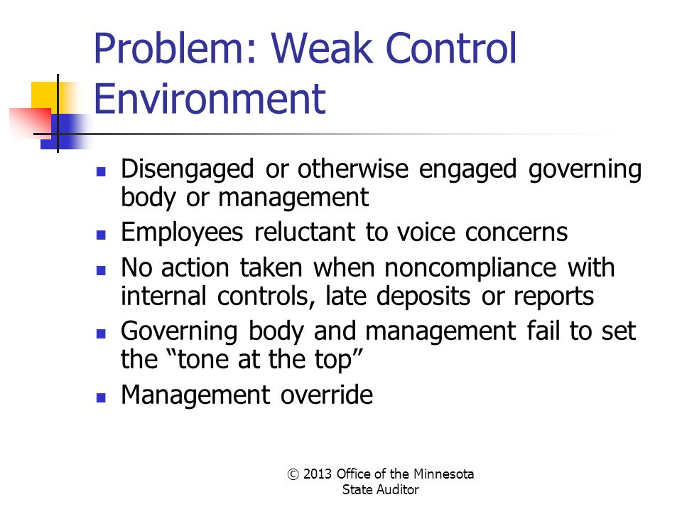 © 2013 Office of the Minnesota State Auditor Problem: Weak Control Environment Disengaged or otherwise engaged governing body or management Employees