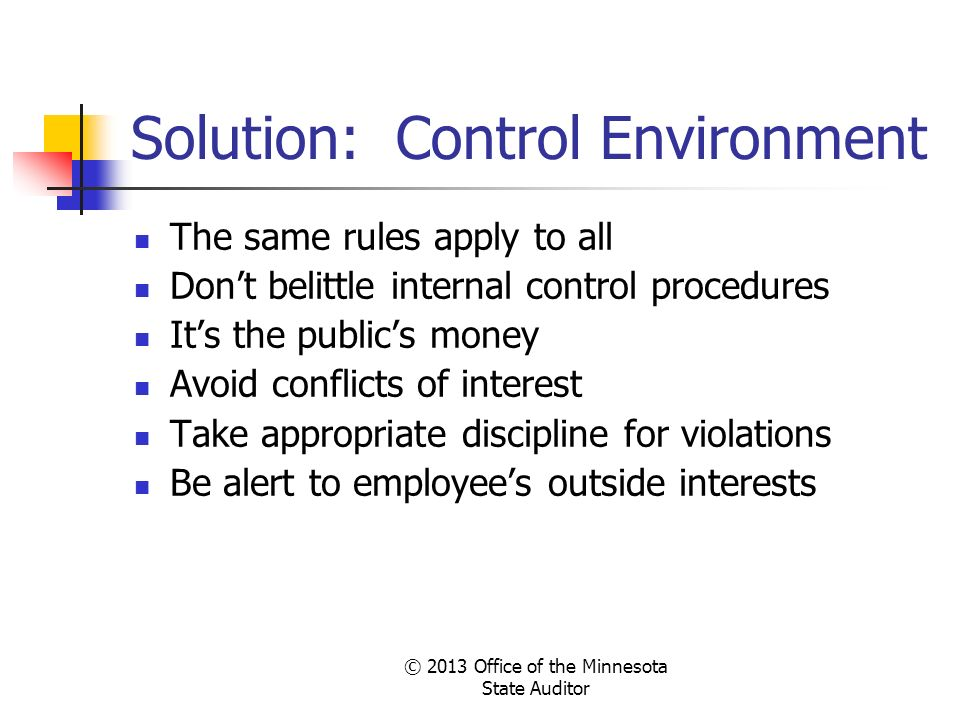 © 2013 Office of the Minnesota State Auditor Solution: Control Environment The same rules apply to all Dont belittle internal control procedures Its t