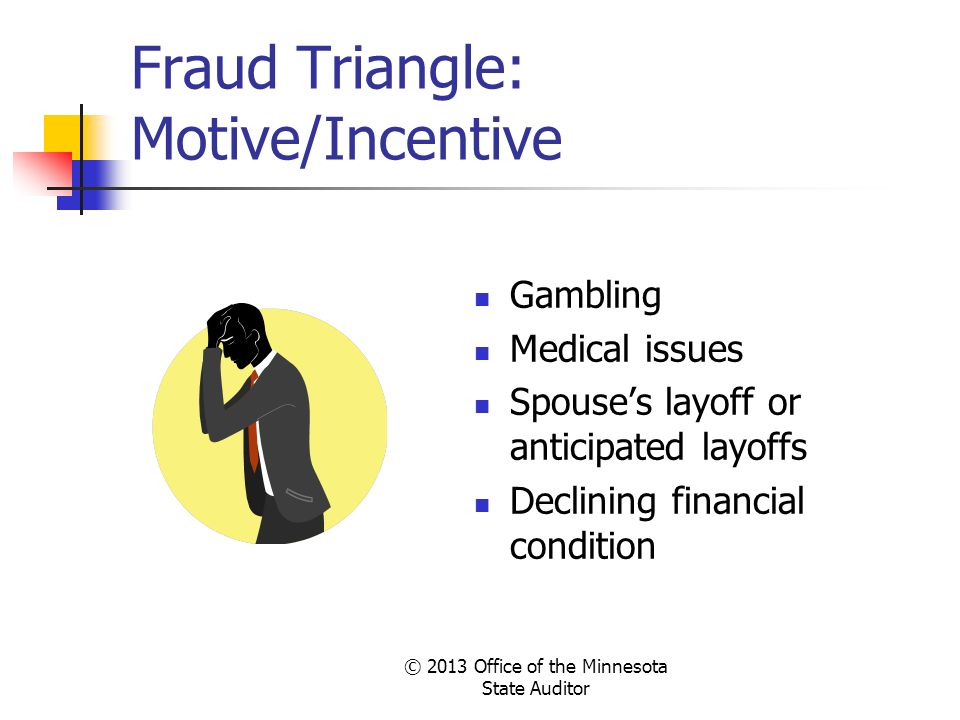 © 2013 Office of the Minnesota State Auditor Fraud Triangle: Motive/Incentive Gambling Medical issues Spouses layoff or anticipated layoffs Declining