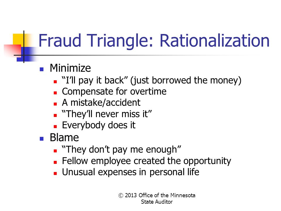© 2013 Office of the Minnesota State Auditor Fraud Triangle: Rationalization Minimize Ill pay it back (just borrowed the money) Compensate for overtim