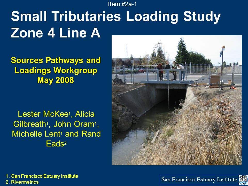San Francisco Estuary Institute Small Tributaries Loading Study Zone 4 Line A Sources Pathways and Loadings Workgroup May 2008 Lester McKee 1, Alicia Gilbreath 1, John Oram 1, Michelle Lent 1 and Rand Eads 2 1.