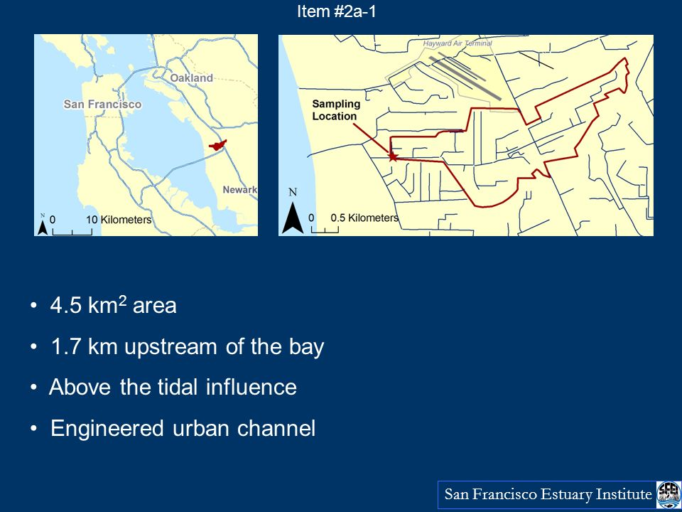 San Francisco Estuary Institute 4.5 km 2 area 1.7 km upstream of the bay Above the tidal influence Engineered urban channel Item #2a-1
