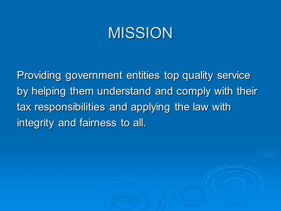 MISSION Providing government entities top quality service by helping them understand and comply with their tax responsibilities and applying the law w