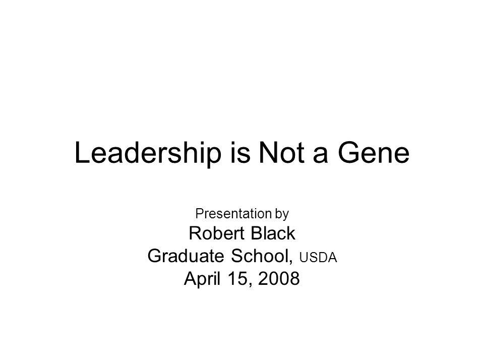 Leadership is Not a Gene Presentation by Robert Black Graduate School, USDA April 15, 2008